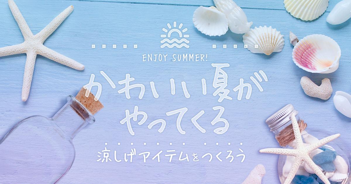 かわいい夏がやってくる|涼しげアイテムをつくろう