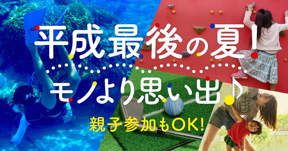 平成最後の夏!!!モノより思い出|親子参加もOKのアクティビティ特集